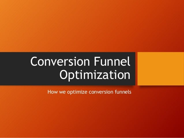 Conversion Funnel Optimization How we optimize conversion funnels