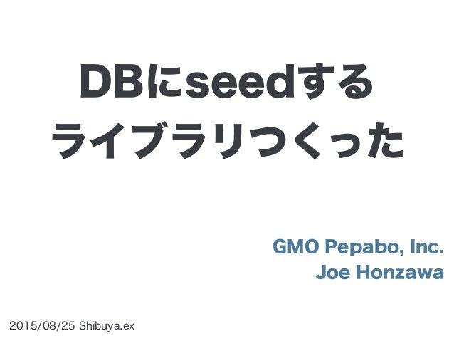 GMO Pepabo, Inc. Joe Honzawa 2015/08/25 Shibuya.ex DBにseedする ライブラリつくった