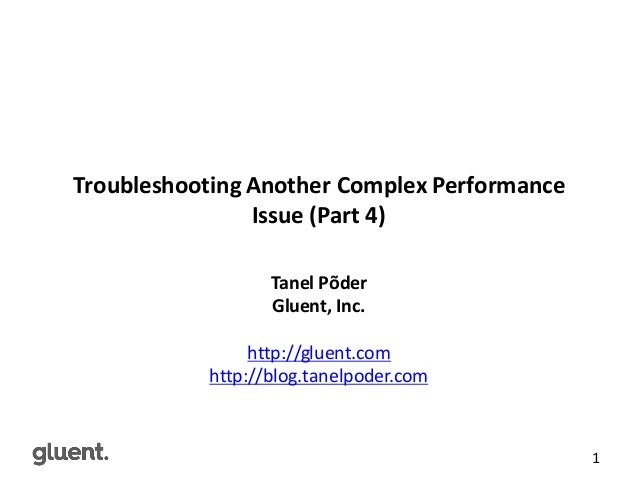gluent.com 1 Troubleshooting	   Another	   Complex	   Performance	    Issue	   (Part	   4) Tanel	   Põder Gluent,	   Inc. ...