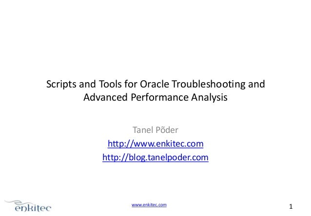 Scripts and Tools for Oracle Troubleshooting and Advanced Performance Analysis Tanel Põder http://www.enkitec.com http://b...