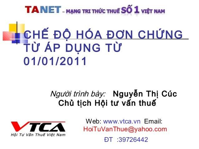 CHẾ ĐỘ HÓA ĐƠN CHỨNG TỪ ÁP DỤNG TỪ 01/01/2011 Web: www.vtca.vn Email: HoiTuVanThue@yahoo.com ĐT :39726442 Người trình bày:...