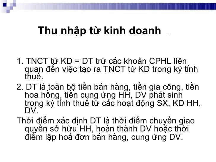 <ul><li>1. TNCT từ KD = DT trừ c á c khoản CPHL liên quan đến việc tạo ra TNCT từ KD trong kỳ t í nh thuế. </li></ul><ul><...