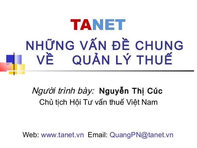 NHỮNG VẤN ĐỀ CHUNG VỀ QUẢN LÝ THUẾ Người trình bày: Nguyễn Thị Cúc Chủ tịch Hội Tư vấn thuế Việt Nam Web: www.tanet.vn Ema...