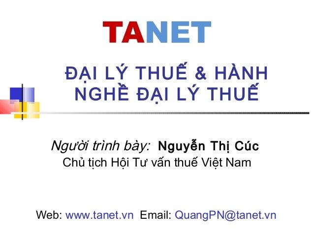 Người trình bày: Nguyễn Thị Cúc Chủ tịch Hội Tư vấn thuế Việt Nam ĐẠI LÝ THUẾ & HÀNH NGHỀ ĐẠI LÝ THUẾ Web: www.tanet.vn Em...