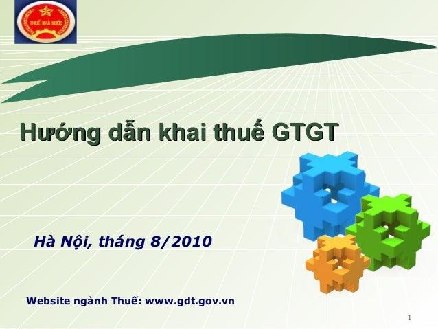 1 LOGO Website ngành Thuế: www.gdt.gov.vn Hướng dẫn khai thuế GTGTHướng dẫn khai thuế GTGT Hà Nội, tháng 8/2010