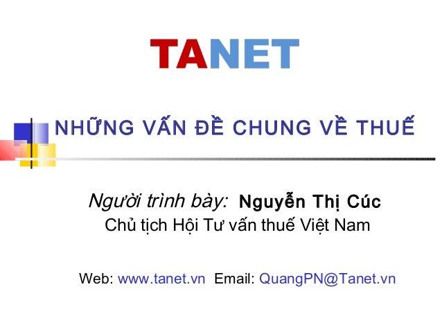 NHỮNG VẤN ĐỀ CHUNG VỀ THUẾ Người trình bày: Nguyễn Thị Cúc Chủ tịch Hội Tư vấn thuế Việt Nam Web: www.tanet.vn Email: Quan...