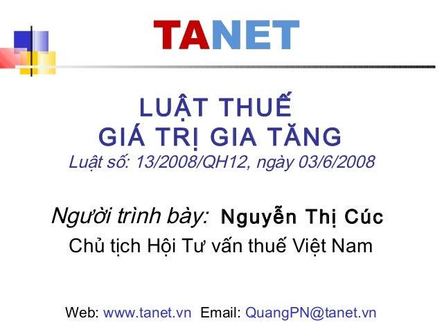 LUẬT THUẾ GIÁ TRỊ GIA TĂNG Luật số: 13/2008/QH12, ngày 03/6/2008 Người trình bày: Nguyễn Thị Cúc Chủ tịch Hội Tư vấn thuế ...