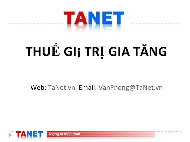 <ul><li>THUẾ GIÁ TRỊ GIA TĂNG </li></ul><ul><li>Web:  TaNet.vn   Email:  [email_address] </li></ul>
