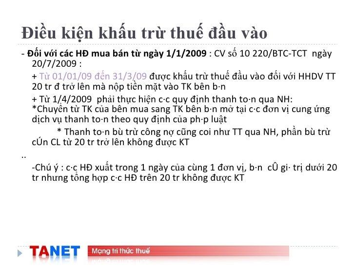 Điều kiện khấu trừ thuế đầu vào <ul><li>-  Đối với các HĐ mua bán từ ngày 1/1/2009  : CV số 10 220/BTC-TCT  ngày 20/7/2009...