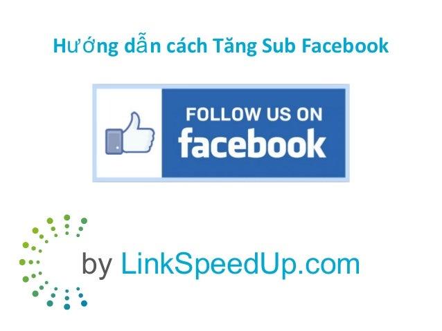 Hướ ng dẫ n cách Tăng Sub Facebook  by LinkSpeedUp.com
