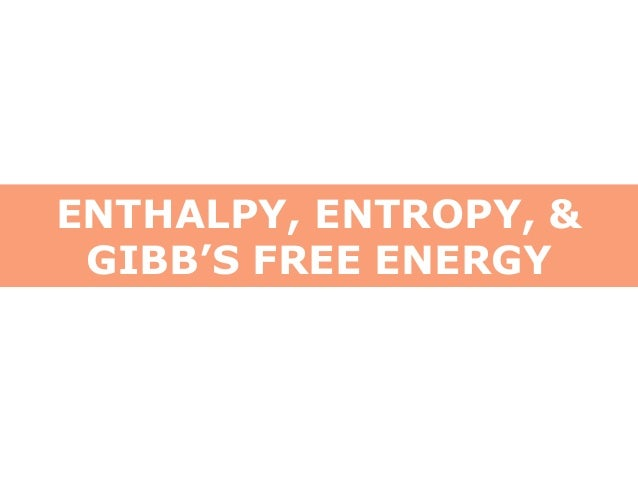 ENTHALPY, ENTROPY, & GIBB'S FREE ENERGY