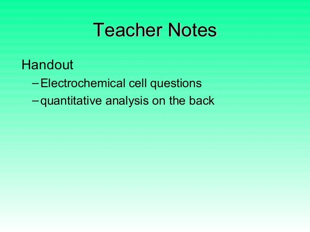 Teacher NotesTeacher Notes Handout –Electrochemical cell questions –quantitative analysis on the back