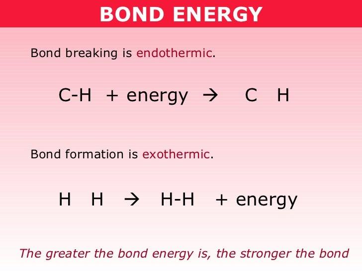 BOND ENERGY Bond breaking is  endothermic . Bond formation is  exothermic . C-H  + energy     C  H H  H     H-H  + energ...