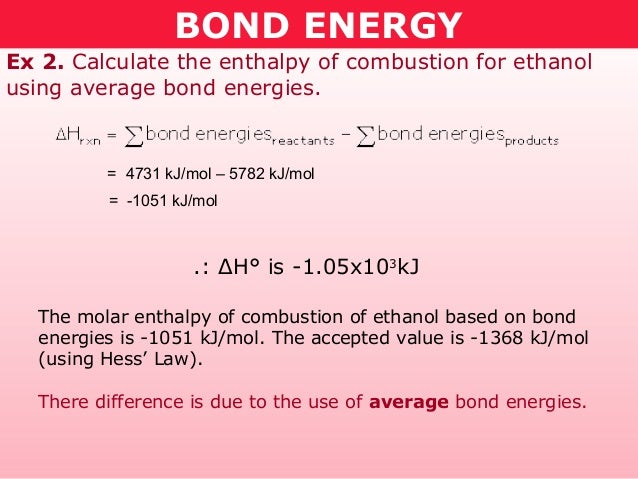 BOND ENERGYEx 2. Calculate the enthalpy of combustion for ethanolusing average bond energies.         = 4731 kJ/mol – 5782...