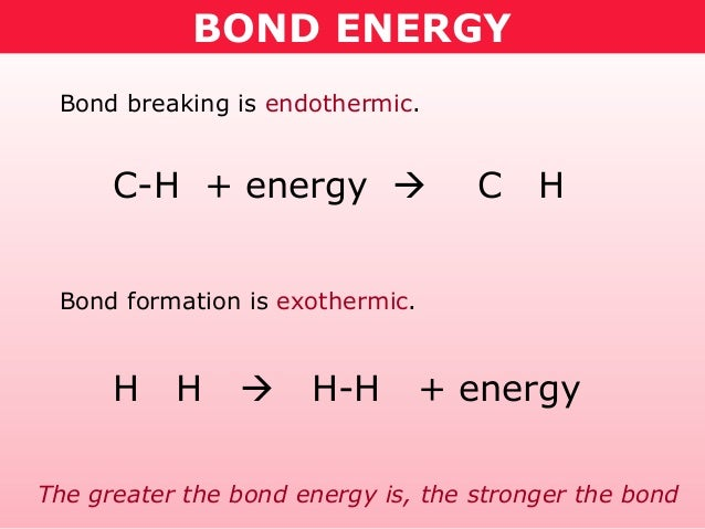 BOND ENERGY Bond breaking is endothermic.      C-H + energy                 C    H Bond formation is exothermic.      H  ...