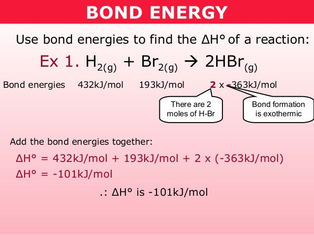 BOND ENERGY  Use bond energies to find the ΔH° of a reaction:       Ex 1. H2(g) + Br2(g)  2HBr(g)Bond energies   432kJ/mo...