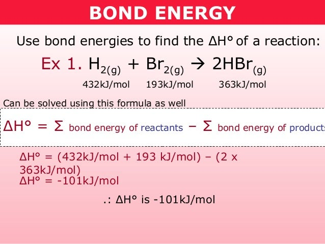 BOND ENERGY  Use bond energies to find the ΔH° of a reaction:        Ex 1. H2(g) + Br2(g)  2HBr(g)                 432kJ/...