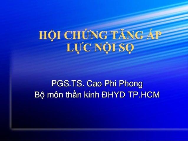HỘI CHỨNG TĂNG ÁP LỰC NỘI SỌ PGS.TS. Cao Phi Phong Bộ môn thần kinh ĐHYD TP.HCM