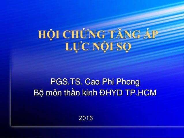 HỘI CHỨNG TĂNG ÁP LỰC NỘI SỌ PGS.TS. Cao Phi Phong Bộ môn thần kinh ĐHYD TP.HCM 2016