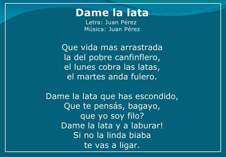 Dame la lata Letra: Juan Pérez Música : Juan Pérez  Que vida mas arrastrada la del pobre canfinflero, el lunes cobra la...