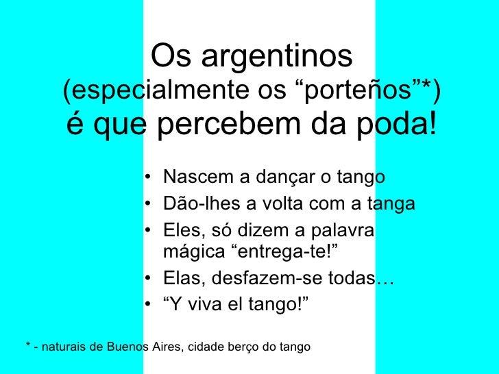 """Os argentinos  (especialmente os """"porteños""""*) é que percebem da poda! <ul><li>Nascem a dançar o tango </li></ul><ul><li>Dã..."""