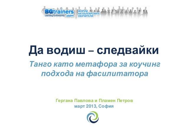 Да водиш – следвайкиТанго като метафора за коучинг   подхода на фасилитатора      Гергана Павлова и Пламен Петров         ...