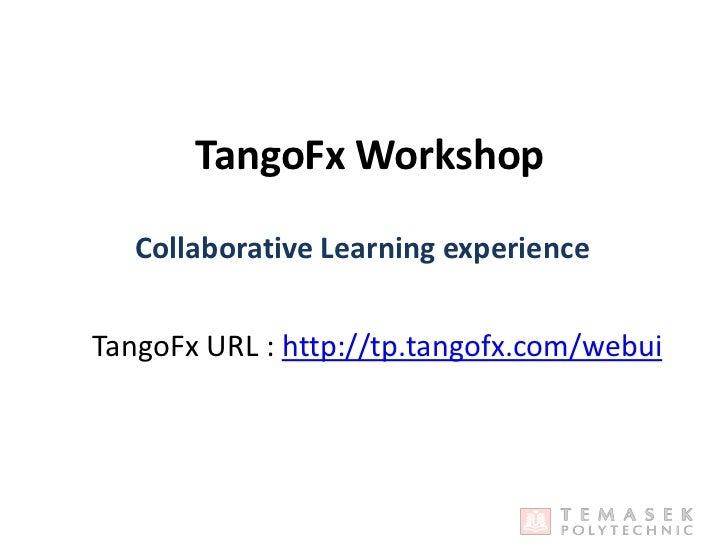 TangoFx Workshop<br />Collaborative Learning experience<br />TangoFx URL :http://tp.tangofx.com/webui<br />