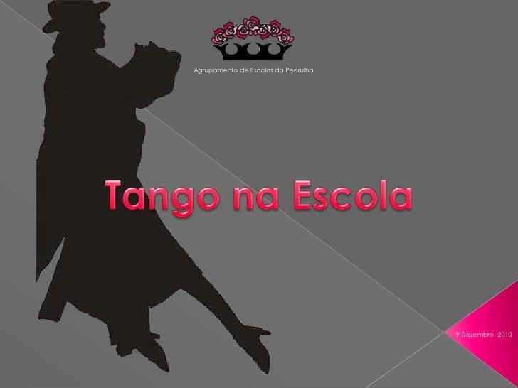 Agrupamento de Escolas da Pedrulha<br />Tango na Escola<br />9 Dezembro  2010<br />