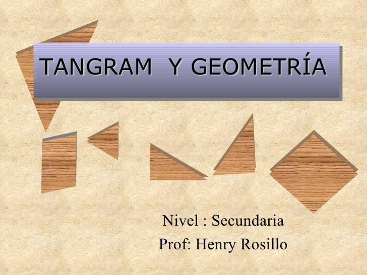 TANGRAM  Y GEOMETRÍA Nivel : Secundaria Prof: Henry Rosillo