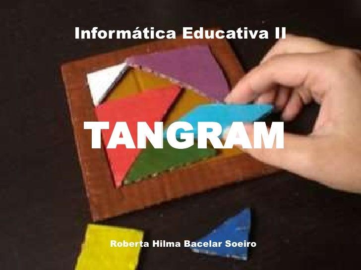 Informática Educativa II<br />TANGRAM<br />Roberta Hilma Bacelar Soeiro<br />