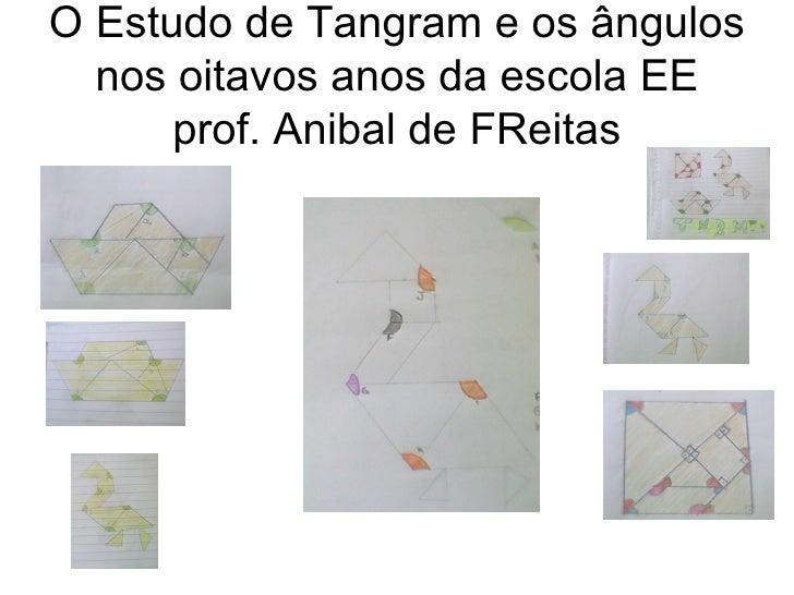 O Estudo de Tangram e os ângulos  nos oitavos anos da escola EE      prof. Anibal de FReitas