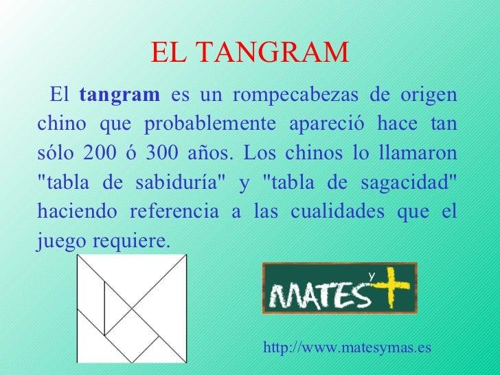 EL TANGRAM <ul><li>El  tangram  es un rompecabezas de origen chino que probablemente apareció hace tan sólo 200 ó 300 años...