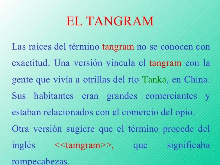 EL TANGRAM Las raíces del término  tangram  no se conocen con exactitud. Una versión vincula el  tangram  con la gente que...