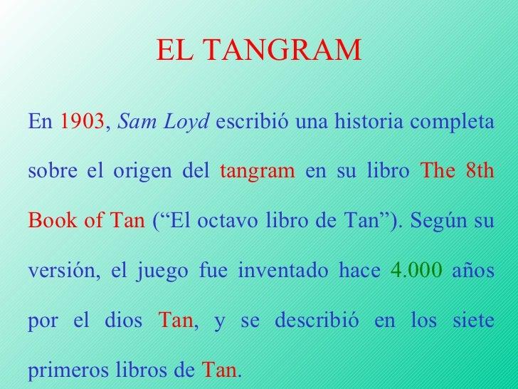 EL TANGRAM En  1903 ,  Sam Loyd  escribió una historia completa sobre el origen del  tangram  en su libro  The 8th Book of...