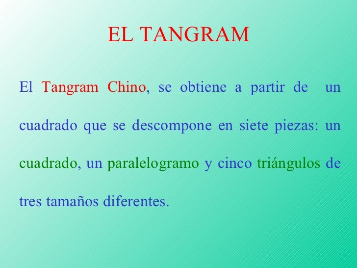 EL TANGRAM El  Tangram Chino , se obtiene a partir de  un cuadrado que se descompone en siete piezas: un  cuadrado , un  p...