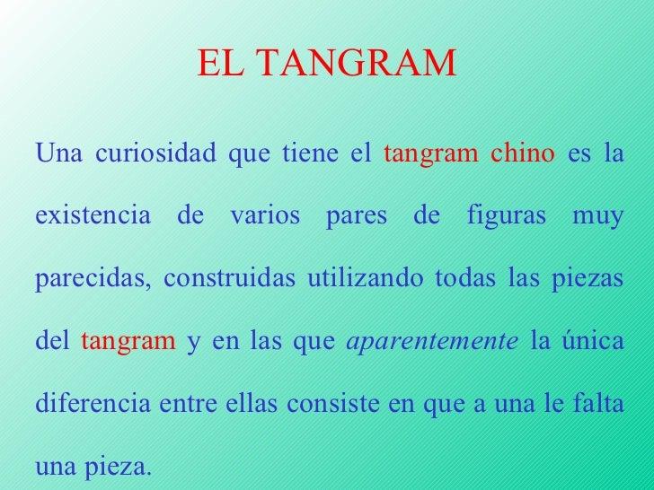 EL TANGRAM Una curiosidad que tiene el  tangram chino  es la existencia de varios pares de figuras muy parecidas, construi...
