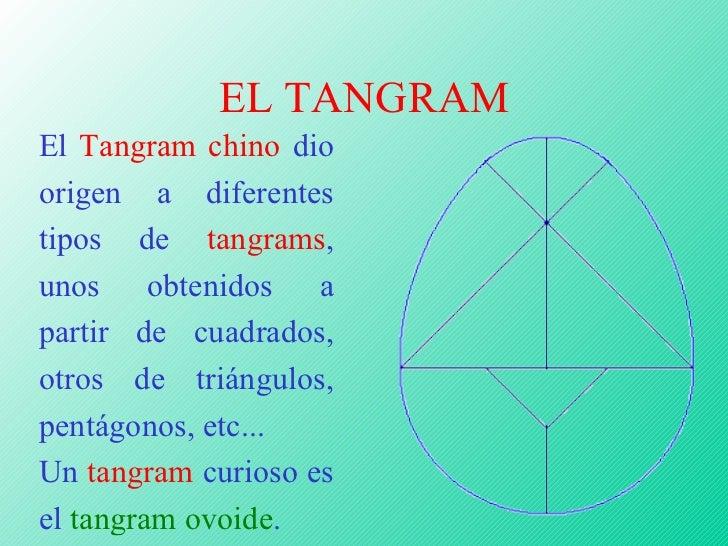 EL TANGRAM El  Tangram chino  dio origen a diferentes tipos de  tangrams , unos obtenidos a partir de cuadrados, otros de ...