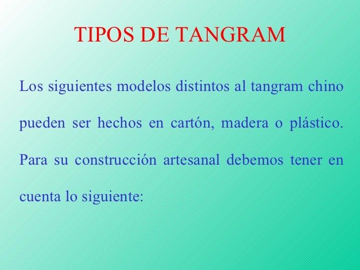 TIPOS DE TANGRAM Los siguientes modelos distintos al tangram chino pueden ser hechos en cartón, madera o plástico. Para su...