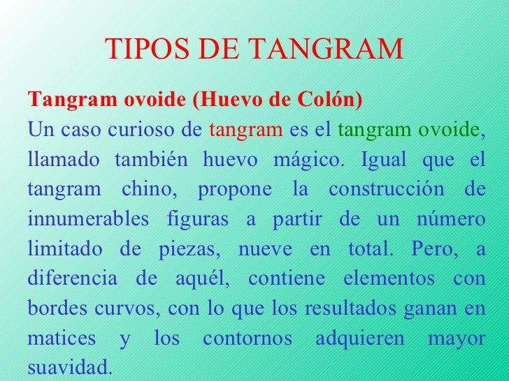 TIPOS DE TANGRAM Tangram ovoide (Huevo de Colón) Un caso curioso de  tangram  es el  tangram ovoide , llamado también huev...
