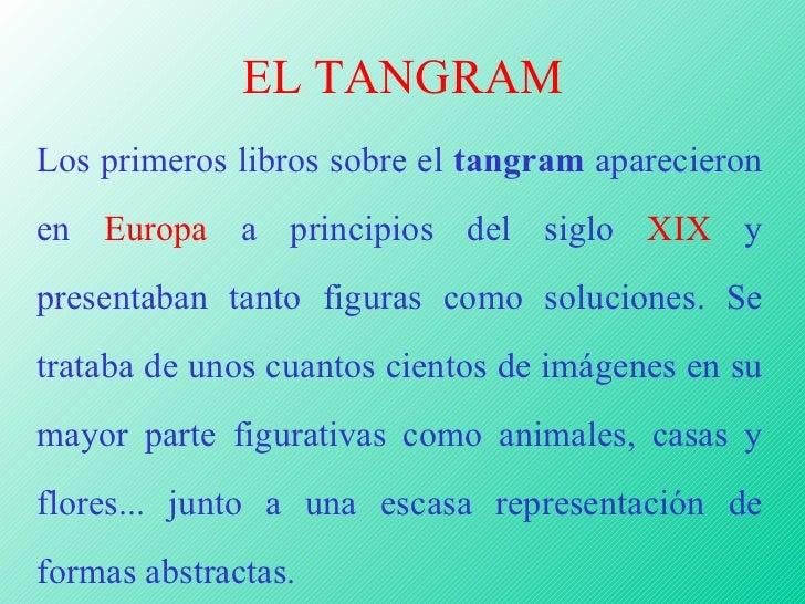EL TANGRAM Los primeros libros sobre el  tangram  aparecieron en  Europa  a principios del siglo  XIX  y presentaban tanto...