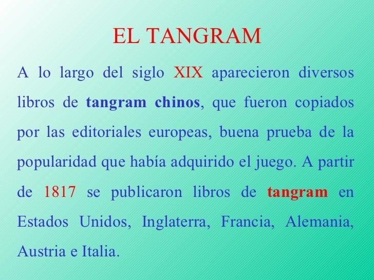 EL TANGRAM A lo largo del siglo  XIX  aparecieron diversos libros de  tangram chinos , que fueron copiados por las editori...