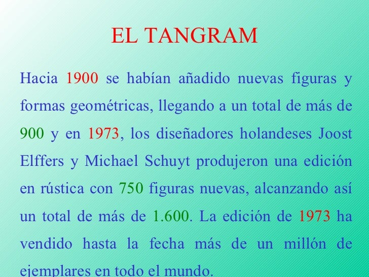 EL TANGRAM Hacia  1900  se habían añadido nuevas figuras y formas geométricas, llegando a un total de más de  900  y en  1...