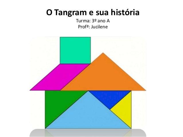 O Tangram e sua história  Turma: 3º ano A  Profª: Jucilene