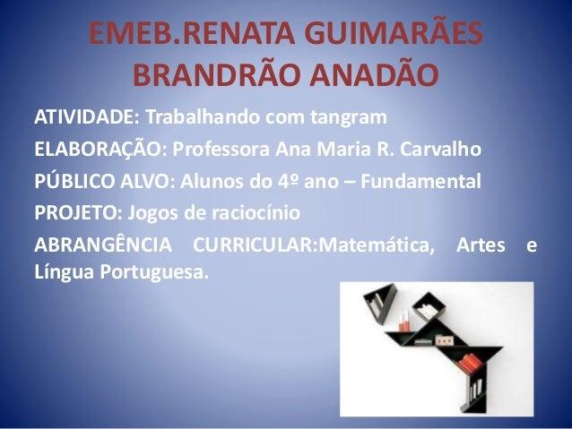 EMEB.RENATA GUIMARÃES BRANDRÃO ANADÃO ATIVIDADE: Trabalhando com tangram ELABORAÇÃO: Professora Ana Maria R. Carvalho PÚBL...