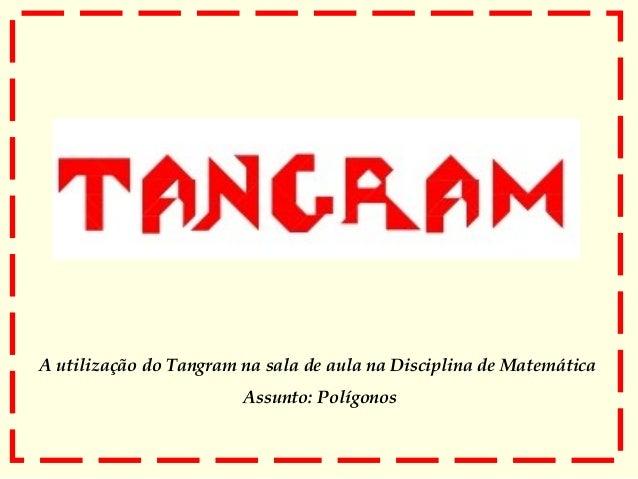 A utilização do Tangram na sala de aula na Disciplina de Matemática Assunto: Polígonos