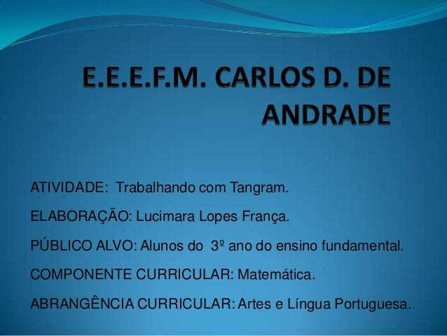 ATIVIDADE: Trabalhando com Tangram. ELABORAÇÃO: Lucimara Lopes França. PÚBLICO ALVO: Alunos do 3º ano do ensino fundamenta...