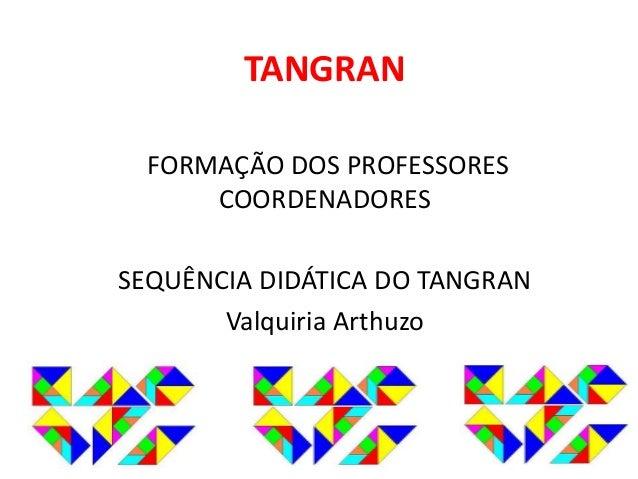 TANGRAN  FORMAÇÃO DOS PROFESSORES  COORDENADORES  SEQUÊNCIA DIDÁTICA DO TANGRAN  Valquiria Arthuzo