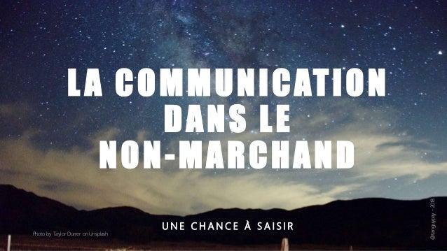 LA COMMUNICATION DANS LE NON-MARCHAND U N E C H A N C E À S A I S I R Photo by Taylor Durrer on Unsplash @tanguypay-2018