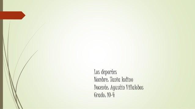 Los deportes Nombre: Tania ladino Docente: Agustín Villalobos Grado: 10-4