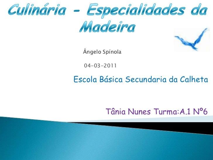 Culinária - Especialidades da Madeira<br />Ângelo Spínola<br />04-03-2011<br />Escola Básica Secundaria da Calheta<br />Tâ...